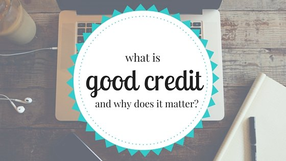 What is Good Credit and Why Does it Matter?