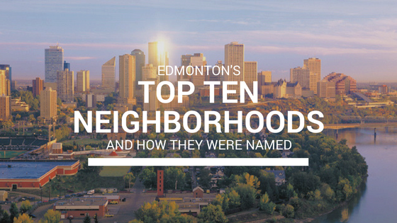 Edmonton's Top 10 Neighborhoods & How They Got Their Names