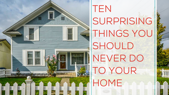 10 Surprising Things You Should Never Do To Your Home