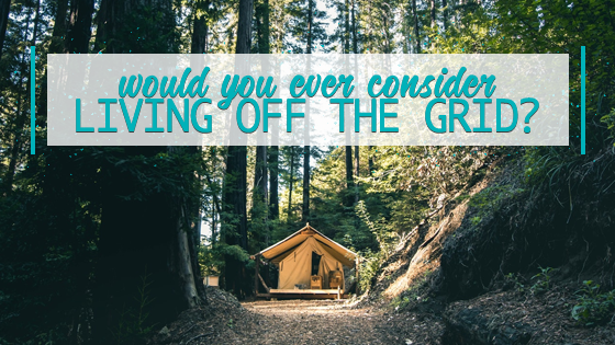 Would You Ever Consider Living off the Grid?