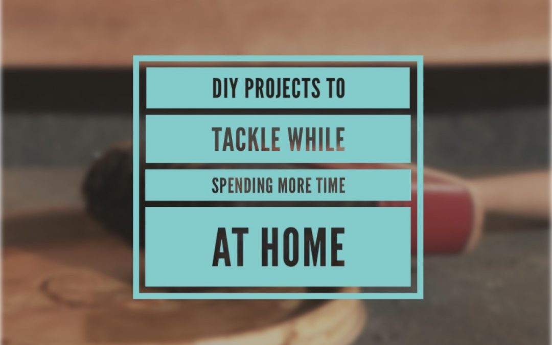 DIY Projects to Tackle While Spending More Time at Home